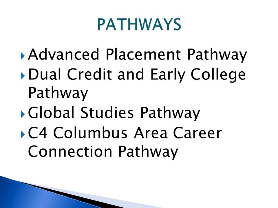  Advanced Placement Pathway  Dual Credit and Early College Pathway  Global Studies Pathway  C4 Columbus Area Career Connection Pathway
