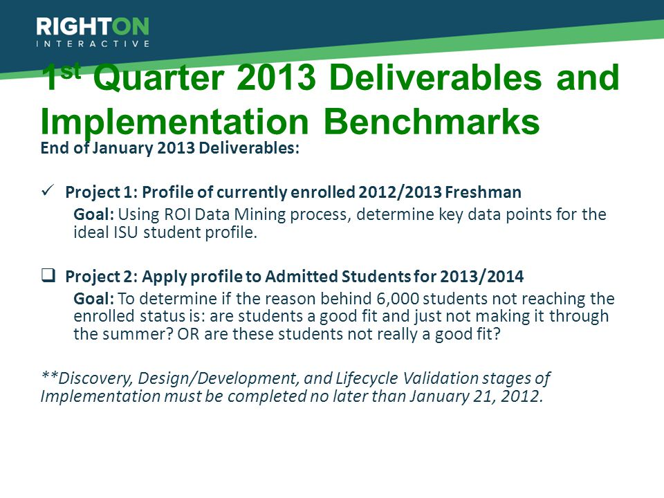 1 st Quarter 2013 Deliverables and Implementation Benchmarks End of January 2013 Deliverables: Project 1: Profile of currently enrolled 2012/2013 Freshman Goal: Using ROI Data Mining process, determine key data points for the ideal ISU student profile.