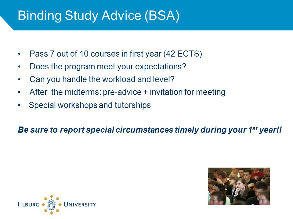 Binding Study Advice (BSA) Pass 7 out of 10 courses in first year (42 ECTS) Does the program meet your expectations.