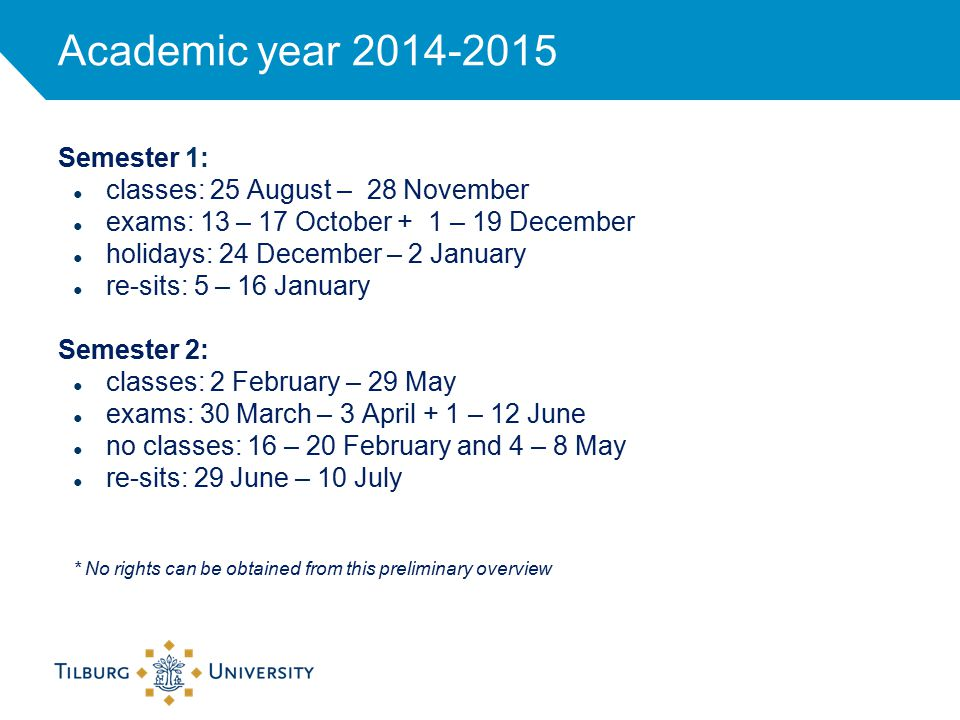 Academic year 2014-2015 Semester 1: ● classes: 25 August – 28 November ● exams: 13 – 17 October + 1 – 19 December ● holidays: 24 December – 2 January ● re-sits: 5 – 16 January Semester 2: ● classes: 2 February – 29 May ● exams: 30 March – 3 April + 1 – 12 June ● no classes: 16 – 20 February and 4 – 8 May ● re-sits: 29 June – 10 July * No rights can be obtained from this preliminary overview