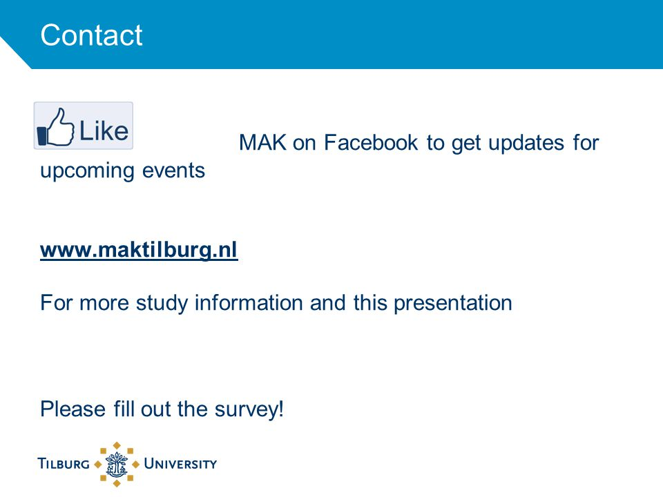 Contact MAK on Facebook to get updates for upcoming events www.maktilburg.nl For more study information and this presentation Please fill out the survey!