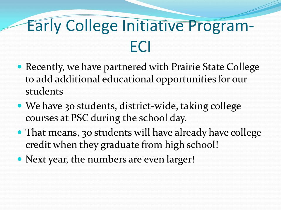 Early College Initiative Program- ECI Recently, we have partnered with Prairie State College to add additional educational opportunities for our students We have 30 students, district-wide, taking college courses at PSC during the school day.