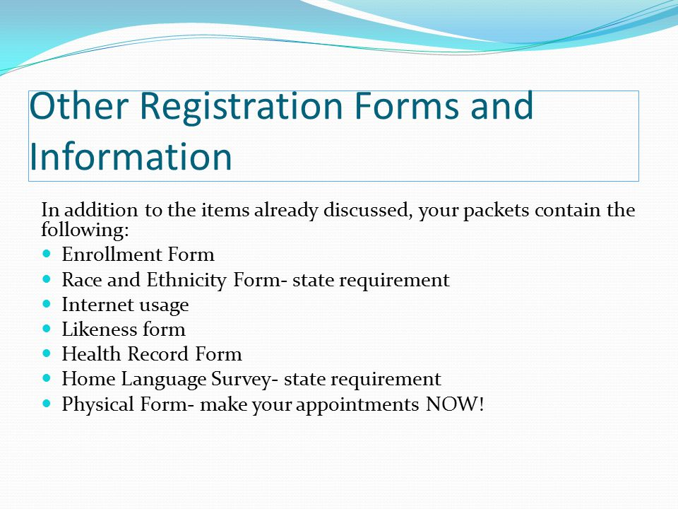 Other Registration Forms and Information In addition to the items already discussed, your packets contain the following: Enrollment Form Race and Ethnicity Form- state requirement Internet usage Likeness form Health Record Form Home Language Survey- state requirement Physical Form- make your appointments NOW!