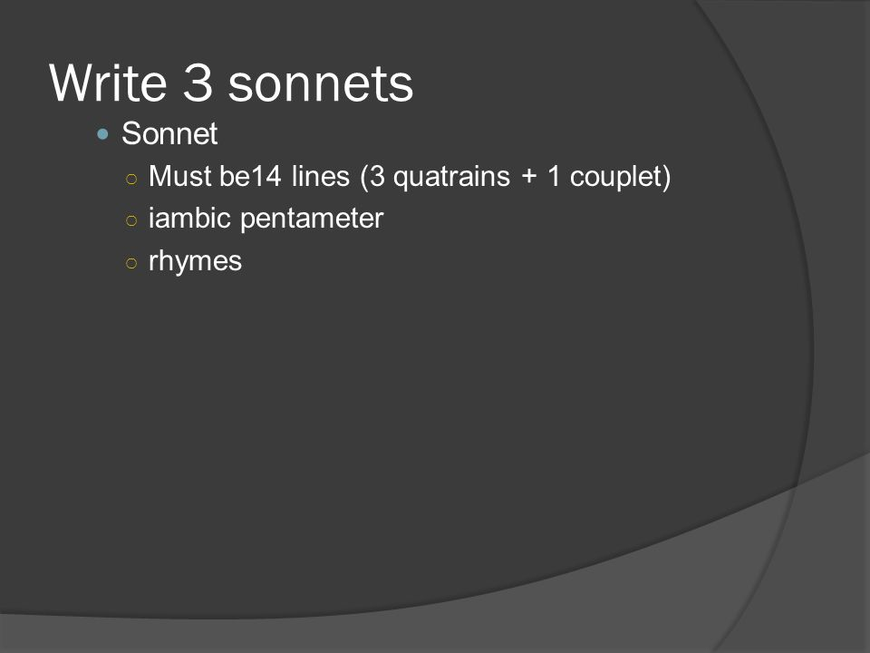 Write 3 sonnets Sonnet ○ Must be14 lines (3 quatrains + 1 couplet) ○ iambic pentameter ○ rhymes