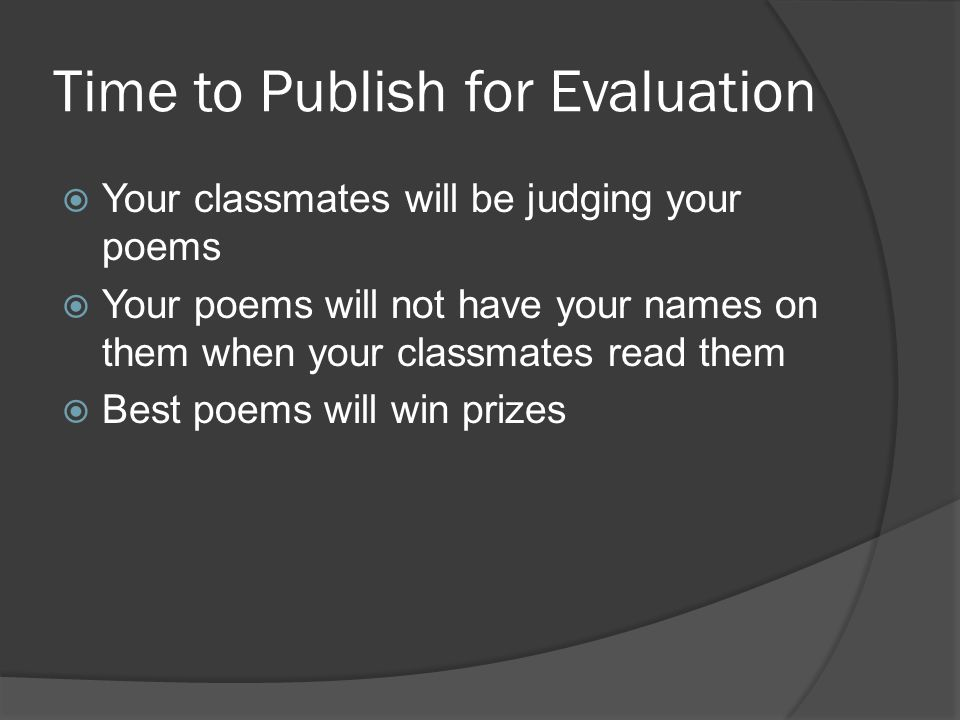 Time to Publish for Evaluation  Your classmates will be judging your poems  Your poems will not have your names on them when your classmates read them  Best poems will win prizes