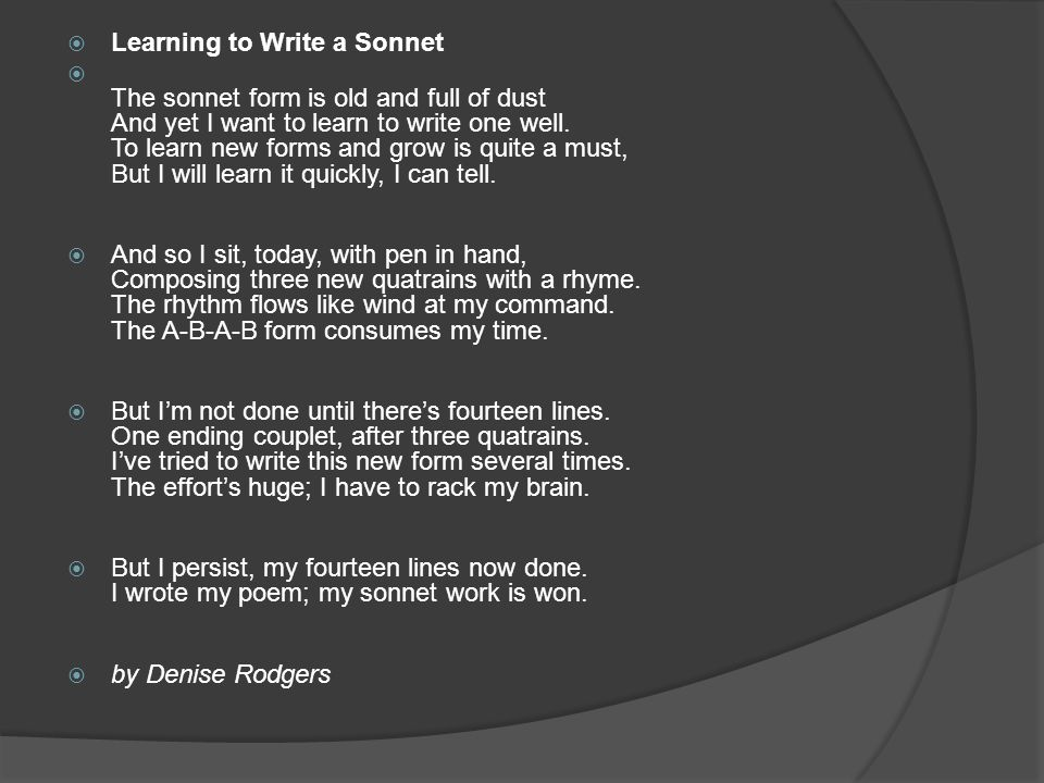  Learning to Write a Sonnet  The sonnet form is old and full of dust And yet I want to learn to write one well.