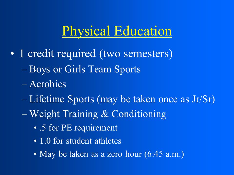 Physical Education 1 credit required (two semesters) –Boys or Girls Team Sports –Aerobics –Lifetime Sports (may be taken once as Jr/Sr) –Weight Training & Conditioning.5 for PE requirement 1.0 for student athletes May be taken as a zero hour (6:45 a.m.)