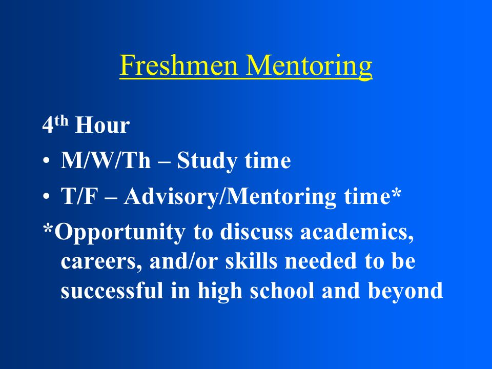 Freshmen Mentoring 4 th Hour M/W/Th – Study time T/F – Advisory/Mentoring time* *Opportunity to discuss academics, careers, and/or skills needed to be successful in high school and beyond