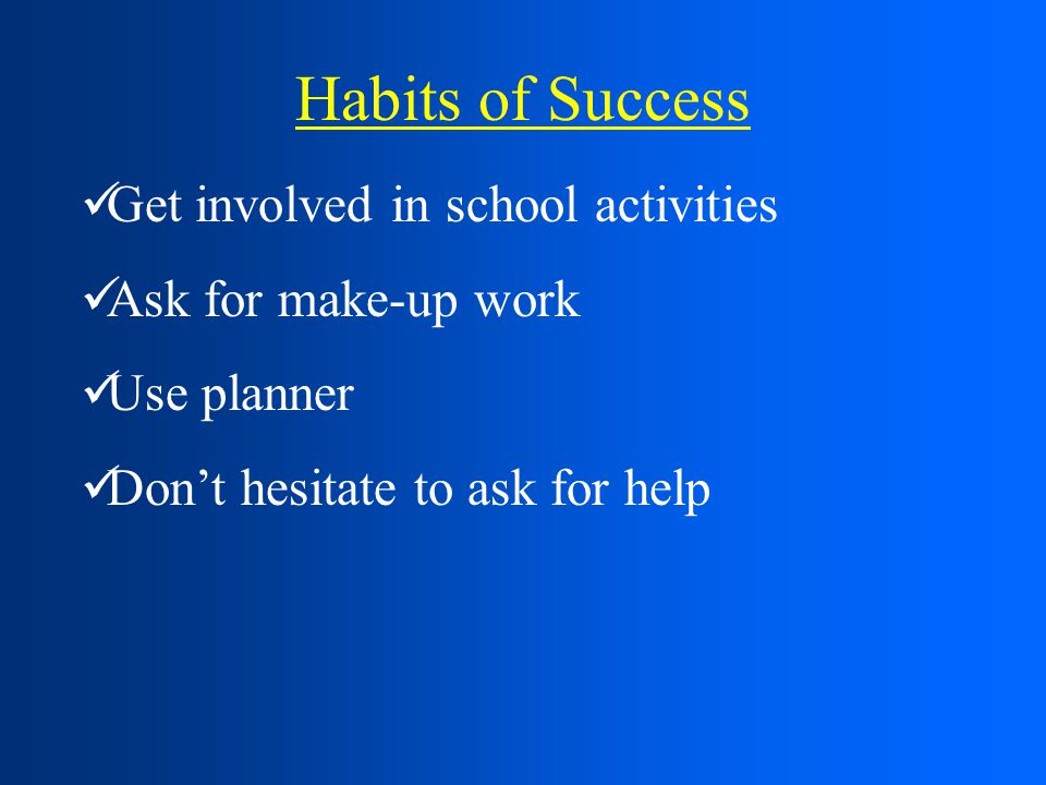 Habits of Success Get involved in school activities Ask for make-up work Use planner Don't hesitate to ask for help