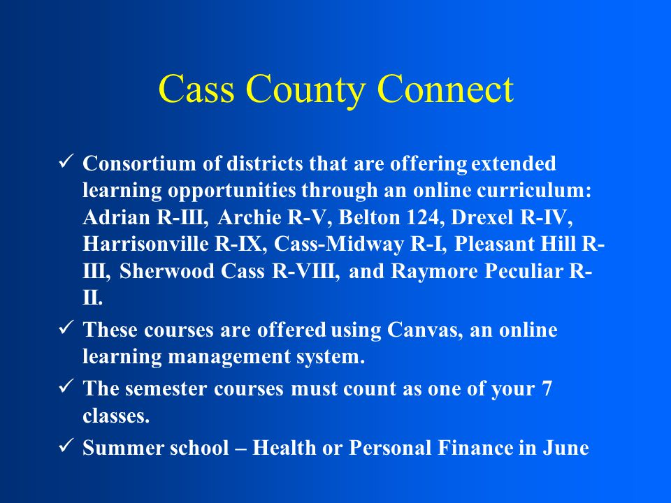 Cass County Connect Consortium of districts that are offering extended learning opportunities through an online curriculum: Adrian R-III, Archie R-V, Belton 124, Drexel R-IV, Harrisonville R-IX, Cass-Midway R-I, Pleasant Hill R- III, Sherwood Cass R-VIII, and Raymore Peculiar R- II.