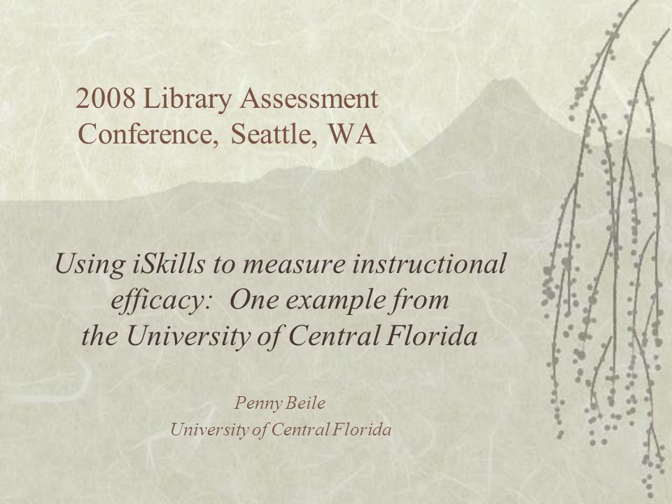 2008 Library Assessment Conference, Seattle, WA Using iSkills to measure instructional efficacy: One example from the University of Central Florida Penny Beile University of Central Florida
