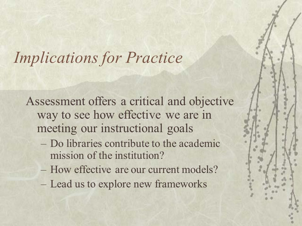 Implications for Practice Assessment offers a critical and objective way to see how effective we are in meeting our instructional goals –Do libraries contribute to the academic mission of the institution.