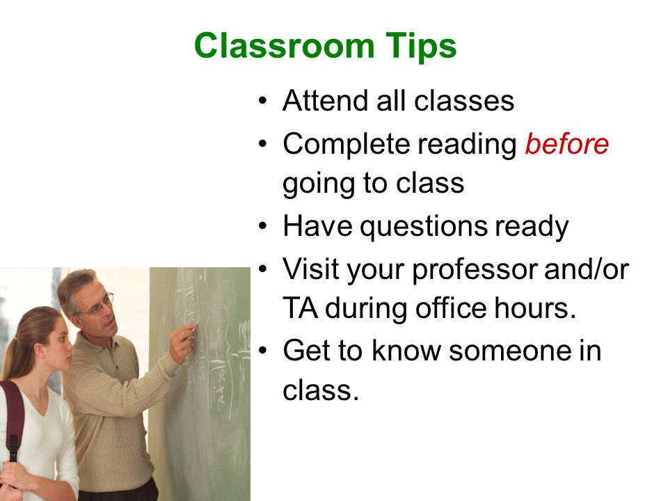 Classroom Tips Attend all classes Complete reading before going to class Have questions ready Visit your professor and/or TA during office hours.