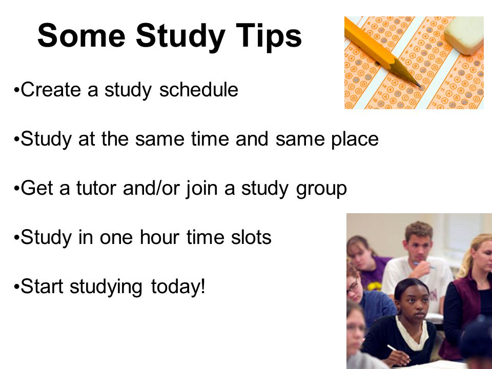 Some Study Tips Create a study schedule Study at the same time and same place Get a tutor and/or join a study group Study in one hour time slots Start studying today!