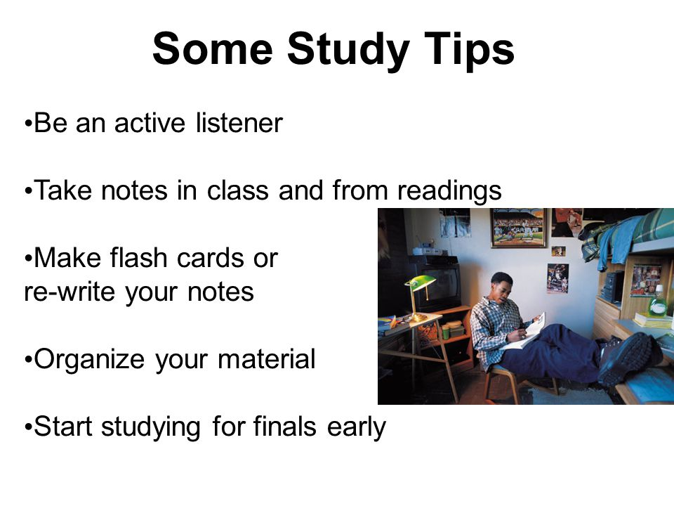 Some Study Tips Be an active listener Take notes in class and from readings Make flash cards or re-write your notes Organize your material Start studying for finals early