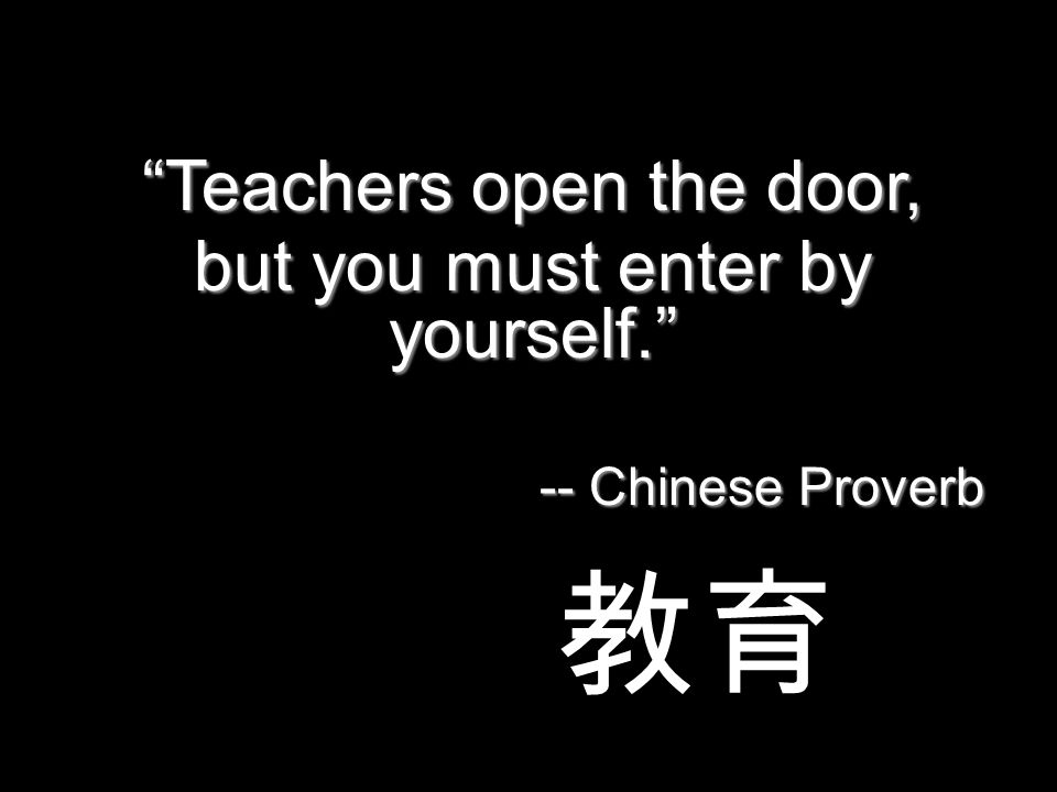 Teachers open the door, but you must enter by yourself. -- Chinese Proverb 教育