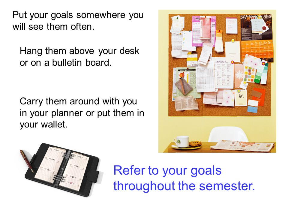 Put your goals somewhere you will see them often. Hang them above your desk or on a bulletin board.