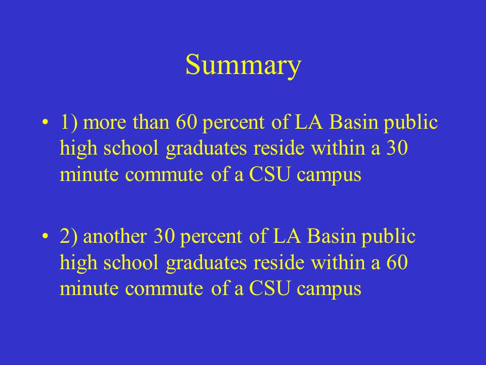 Summary 1) more than 60 percent of LA Basin public high school graduates reside within a 30 minute commute of a CSU campus 2) another 30 percent of LA Basin public high school graduates reside within a 60 minute commute of a CSU campus