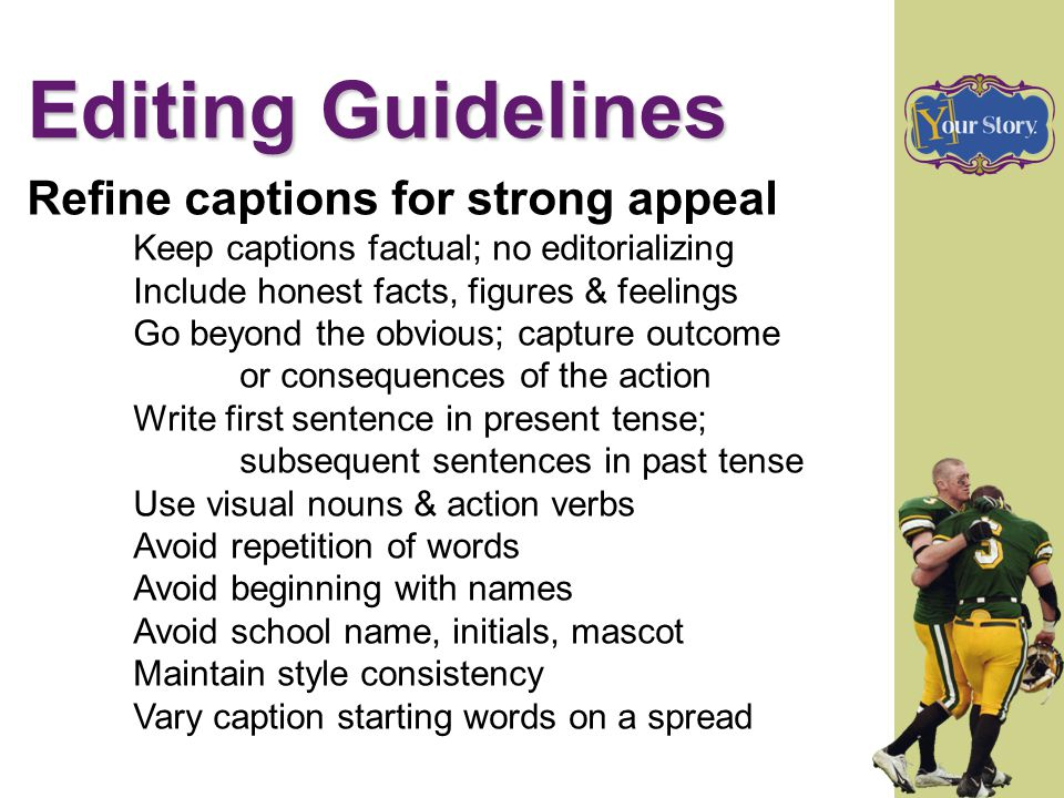 Editing Guidelines Refine captions for strong appeal Keep captions factual; no editorializing Include honest facts, figures & feelings Go beyond the o