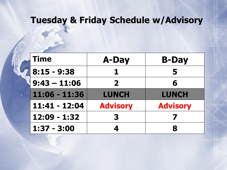 Tuesday & Friday Schedule w/Advisory Time A-DayB-Day 8:15 - 9:38 15 9:43 – 11:0626 11:06 - 11:36 LUNCH 11:41 - 12:04 Advisory 12:09 - 1:32 37 1:37 - 3:00 48