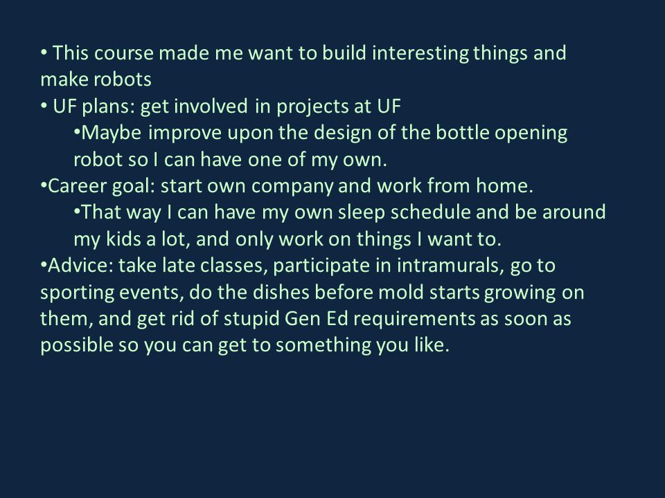 This course made me want to build interesting things and make robots UF plans: get involved in projects at UF Maybe improve upon the design of the bottle opening robot so I can have one of my own.
