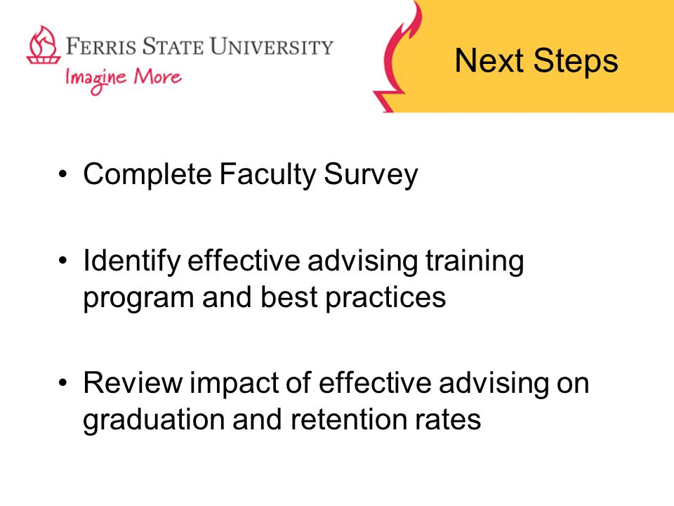 Next Steps Complete Faculty Survey Identify effective advising training program and best practices Review impact of effective advising on graduation and retention rates