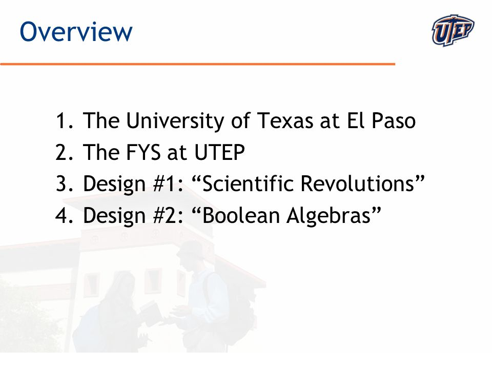 © The University of Texas at El Paso 1.The University of Texas at El Paso 2.The FYS at UTEP 3.Design #1: Scientific Revolutions 4.Design #2: Boolean Algebras Overview