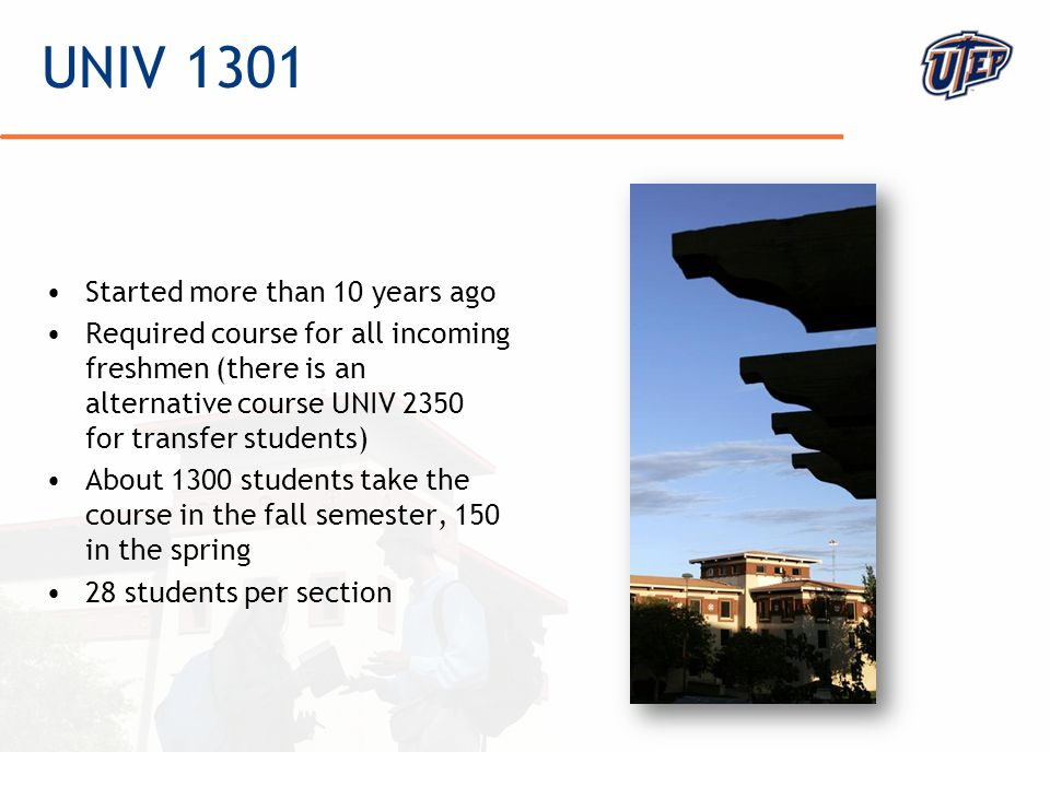 © The University of Texas at El Paso UNIV 1301 Started more than 10 years ago Required course for all incoming freshmen (there is an alternative course UNIV 2350 for transfer students) About 1300 students take the course in the fall semester, 150 in the spring 28 students per section