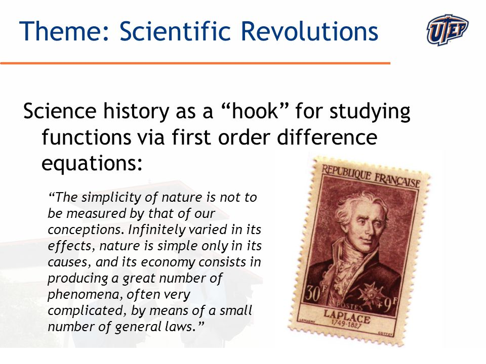 © The University of Texas at El Paso Science history as a hook for studying functions via first order difference equations: Theme: Scientific Revolutions The simplicity of nature is not to be measured by that of our conceptions.