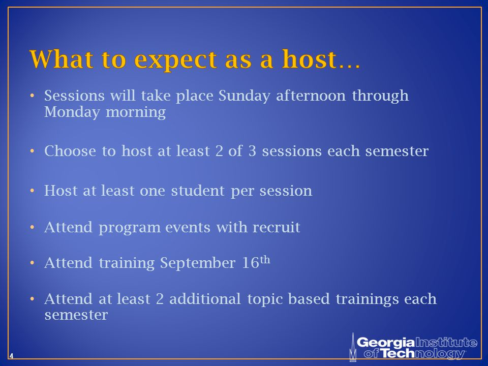 4 Sessions will take place Sunday afternoon through Monday morning Choose to host at least 2 of 3 sessions each semester Host at least one student per session Attend program events with recruit Attend training September 16 th Attend at least 2 additional topic based trainings each semester