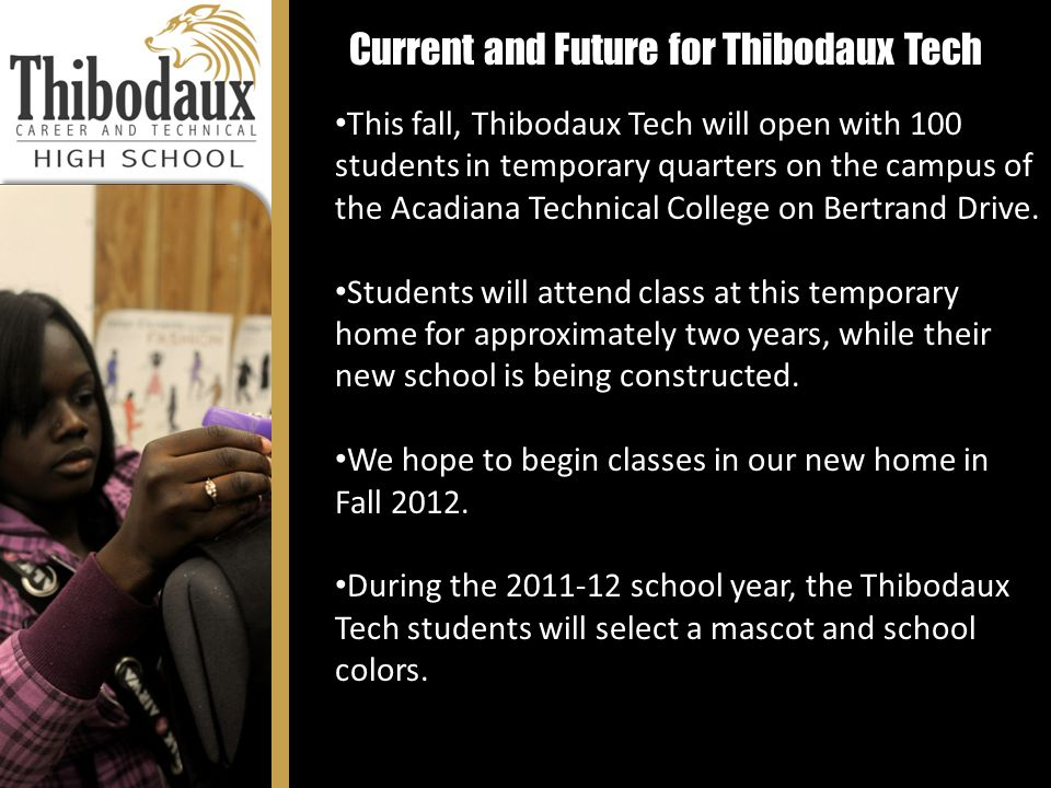 Current and Future for Thibodaux Tech This fall, Thibodaux Tech will open with 100 students in temporary quarters on the campus of the Acadiana Technical College on Bertrand Drive.