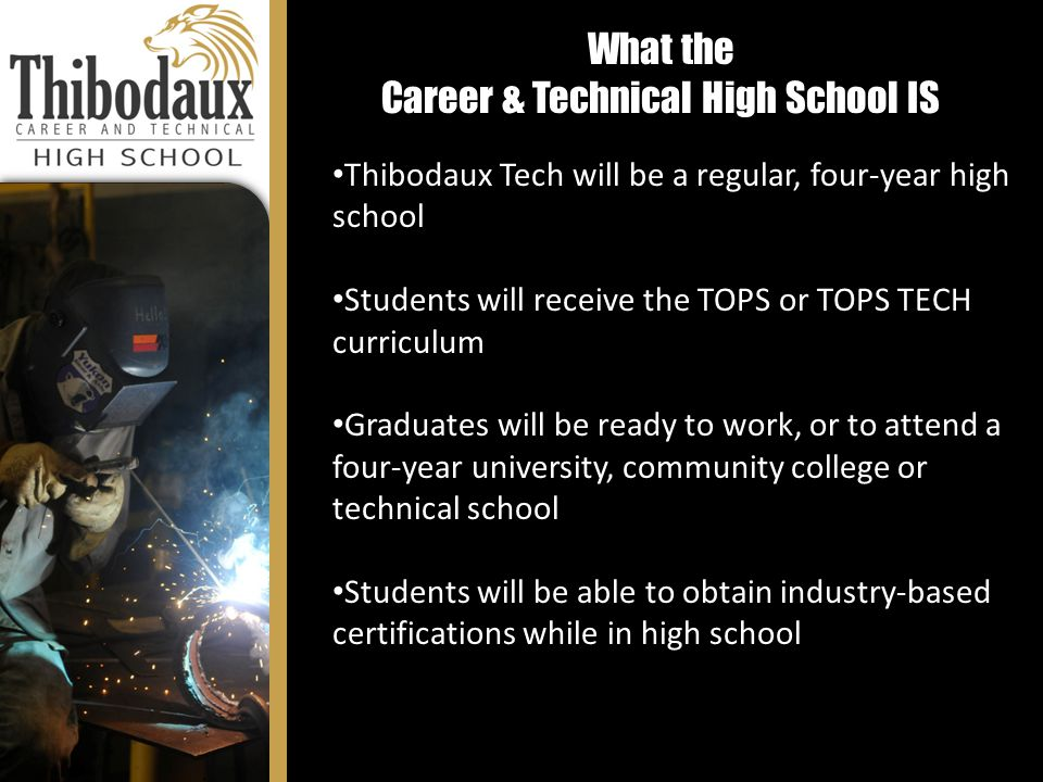 What the Career & Technical High School IS Thibodaux Tech will be a regular, four-year high school Students will receive the TOPS or TOPS TECH curriculum Graduates will be ready to work, or to attend a four-year university, community college or technical school Students will be able to obtain industry-based certifications while in high school