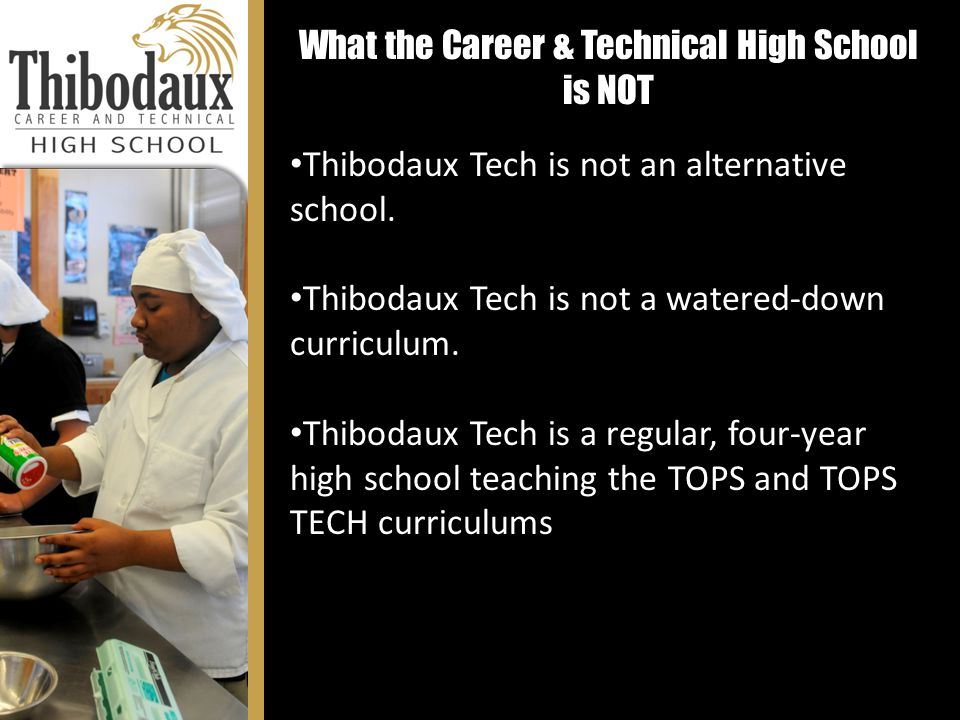 What the Career & Technical High School is NOT Thibodaux Tech is not an alternative school. Thibodaux Tech is not a watered-down curriculum. Thibodaux