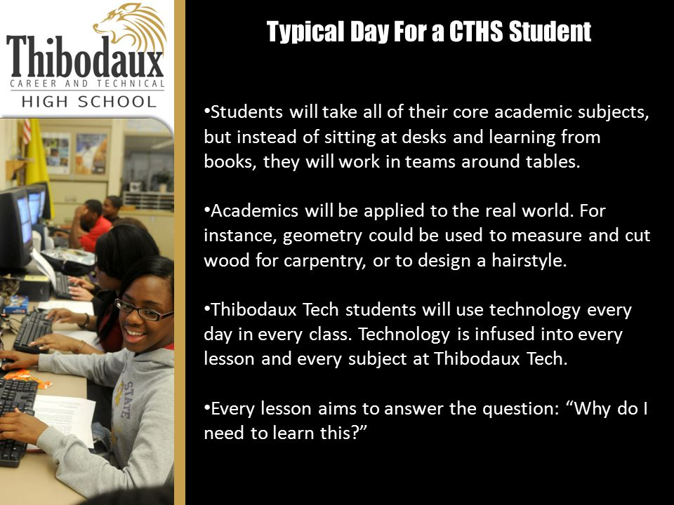 Typical Day For a CTHS Student Students will take all of their core academic subjects, but instead of sitting at desks and learning from books, they will work in teams around tables.
