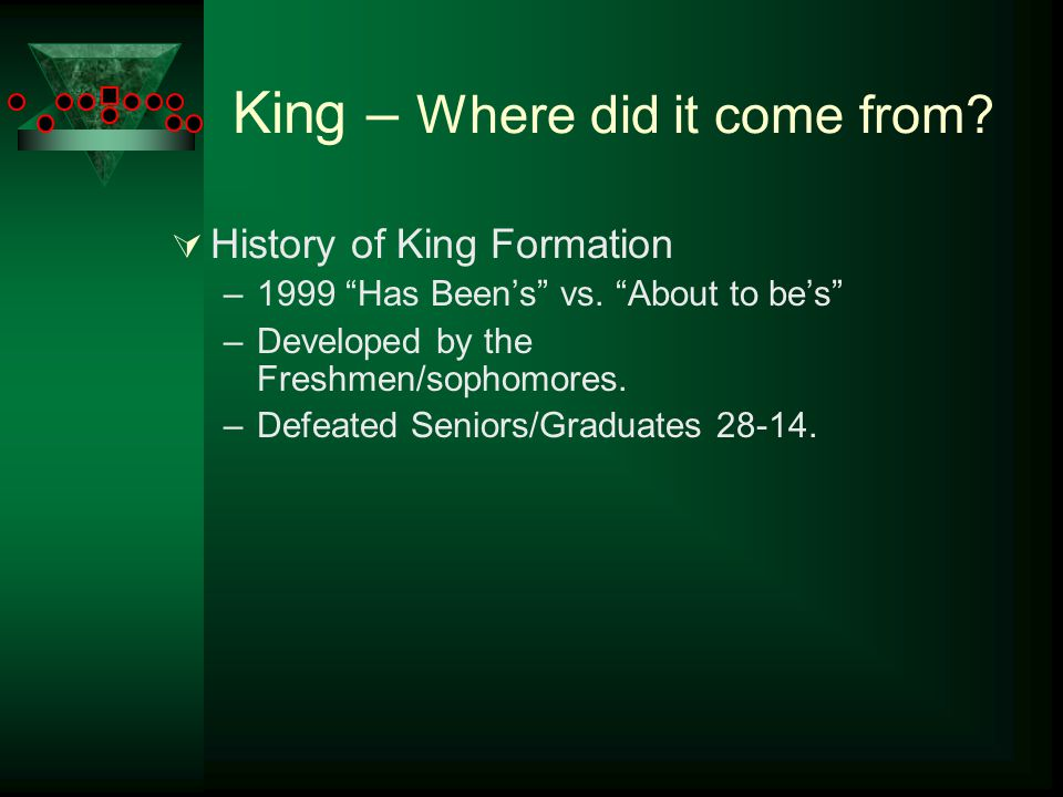 "King – Where did it come from?  History of King Formation –1999 ""Has Been's"" vs. ""About to be's"" –Developed by the Freshmen/sophomores. –Defeated Sen"