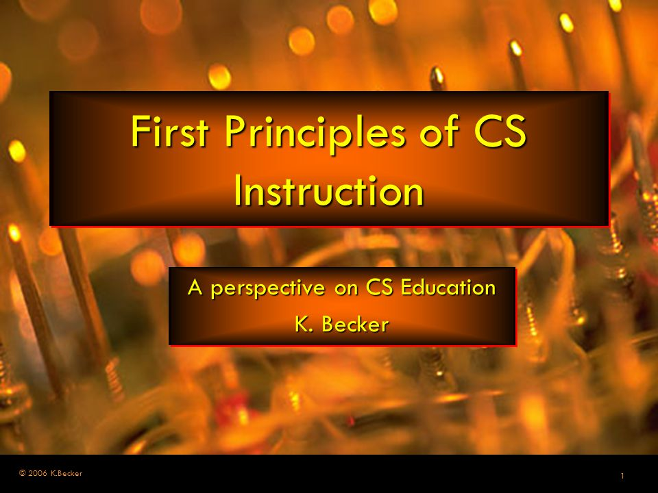 1 © 2006 K.Becker First Principles of CS Instruction A perspective on CS Education K. Becker A perspective on CS Education K. Becker