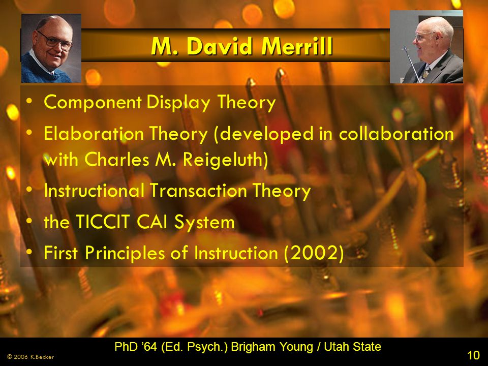 10 © 2006 K.Becker M. David Merrill Component Display Theory Elaboration Theory (developed in collaboration with Charles M. Reigeluth) Instructional T