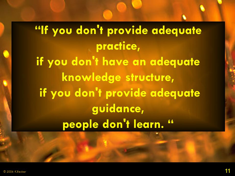 "11 © 2006 K.Becker ""If you don't provide adequate practice, if you don't have an adequate knowledge structure, if you don't provide adequate guidance,"