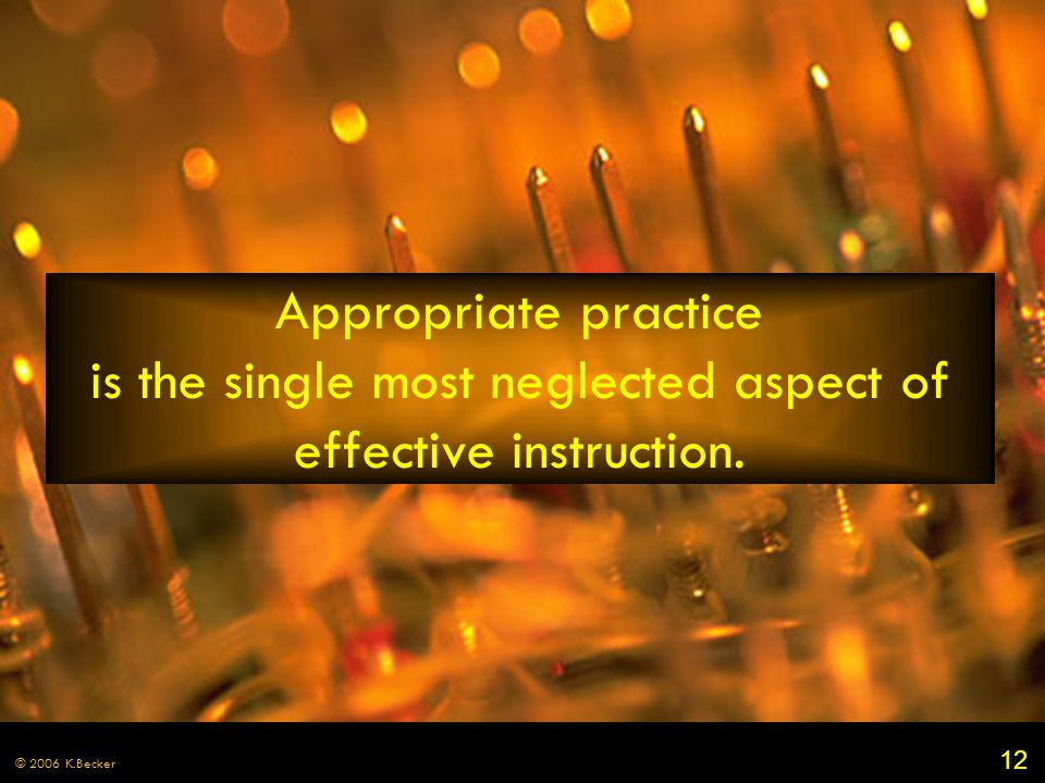 12 © 2006 K.Becker Appropriate practice is the single most neglected aspect of effective instruction.