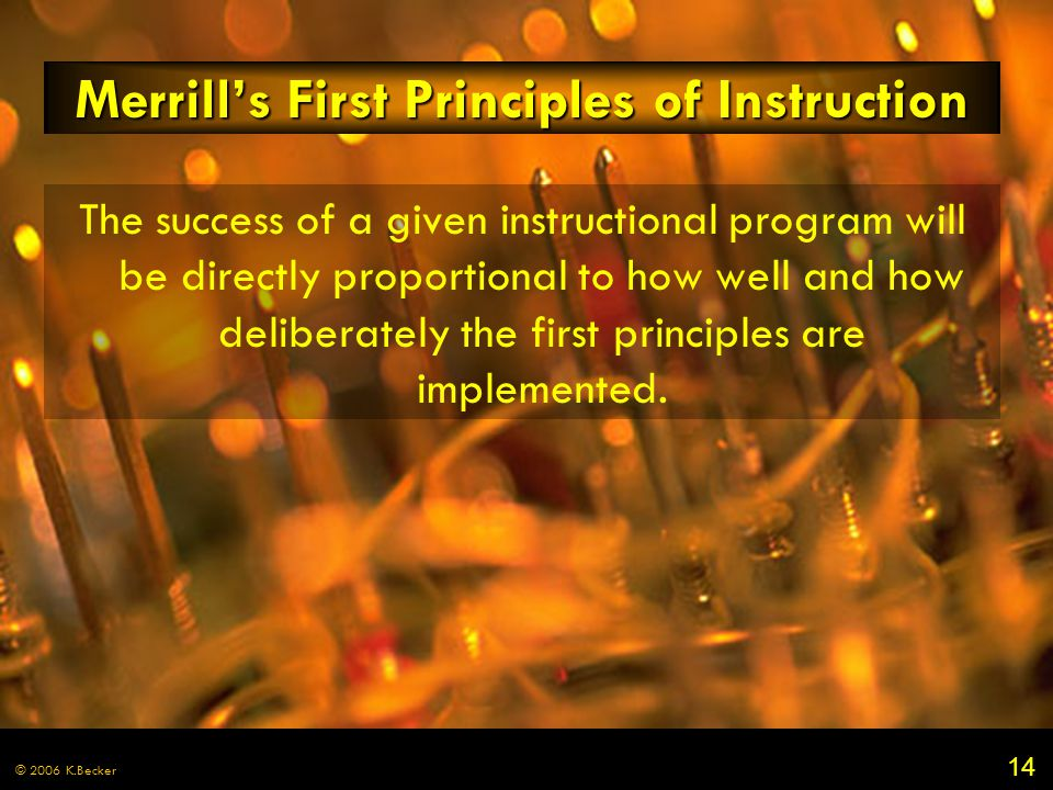 14 © 2006 K.Becker Merrill's First Principles of Instruction The success of a given instructional program will be directly proportional to how well and how deliberately the first principles are implemented.