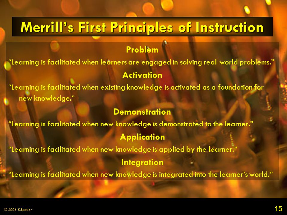 15 © 2006 K.Becker Merrill's First Principles of Instruction Problem Learning is facilitated when learners are engaged in solving real-world problems. Activation Learning is facilitated when existing knowledge is activated as a foundation for new knowledge. Demonstration Learning is facilitated when new knowledge is demonstrated to the learner. Application Learning is facilitated when new knowledge is applied by the learner. Integration Learning is facilitated when new knowledge is integrated into the learner's world.