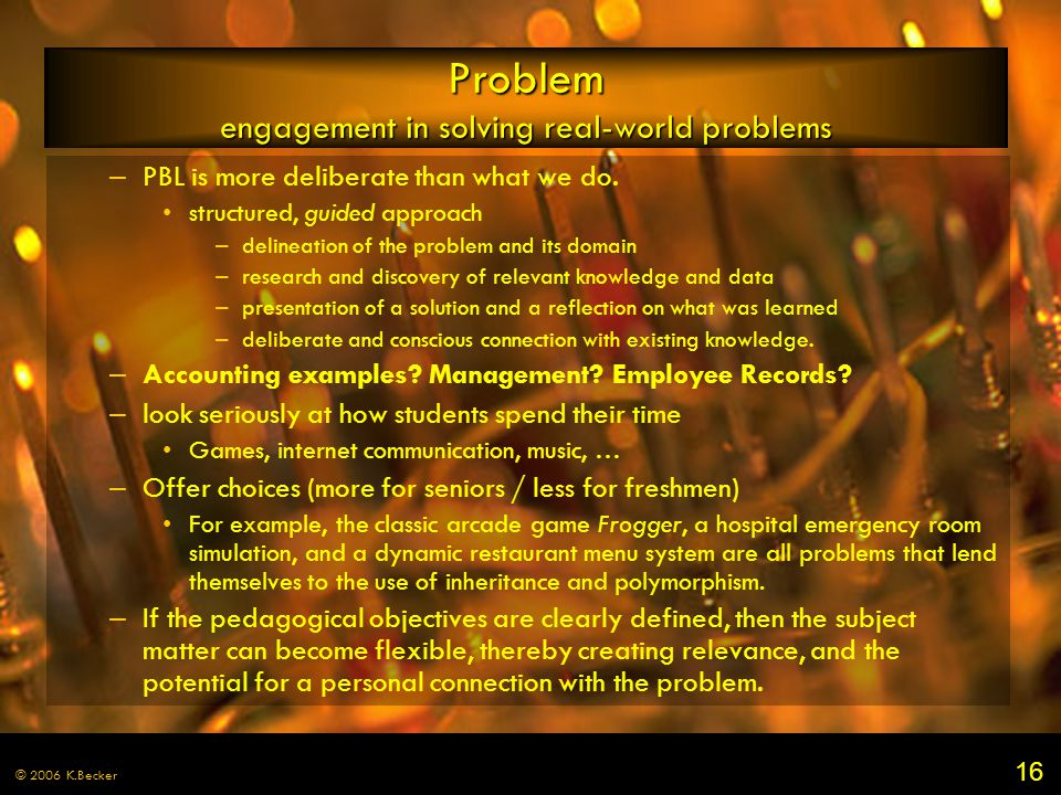 16 © 2006 K.Becker Problem engagement in solving real-world problems – PBL is more deliberate than what we do. structured, guided approach – delineati
