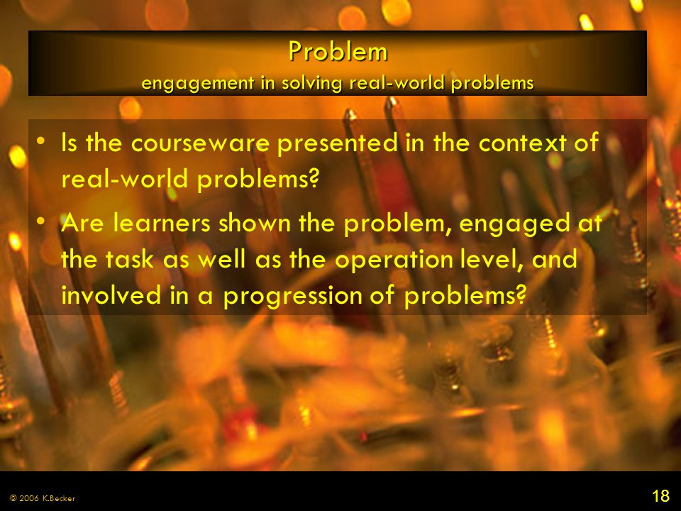 18 © 2006 K.Becker Problem engagement in solving real-world problems Is the courseware presented in the context of real-world problems? Are learners s