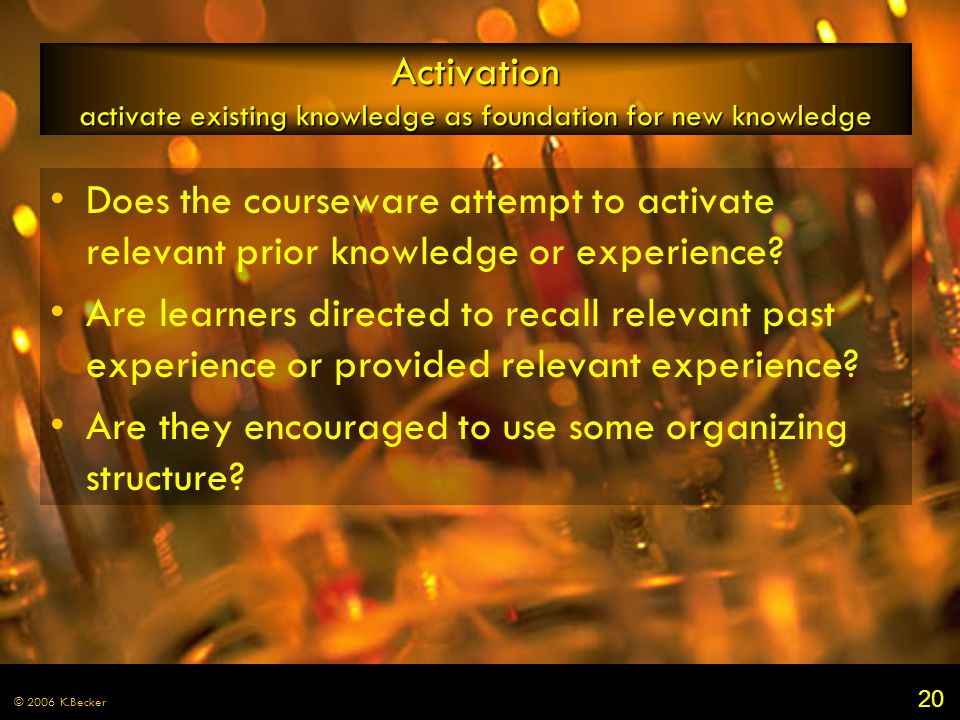 20 © 2006 K.Becker Activation activate existing knowledge as foundation for new knowledge Does the courseware attempt to activate relevant prior knowledge or experience.