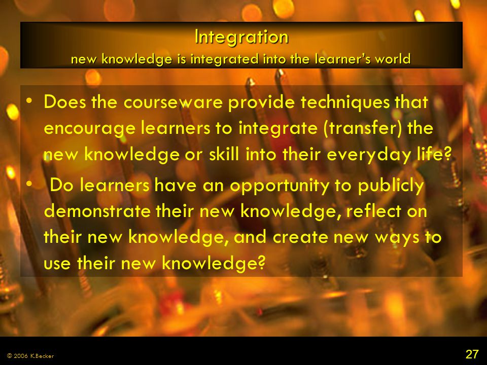 27 © 2006 K.Becker Integration new knowledge is integrated into the learner's world Does the courseware provide techniques that encourage learners to integrate (transfer) the new knowledge or skill into their everyday life.