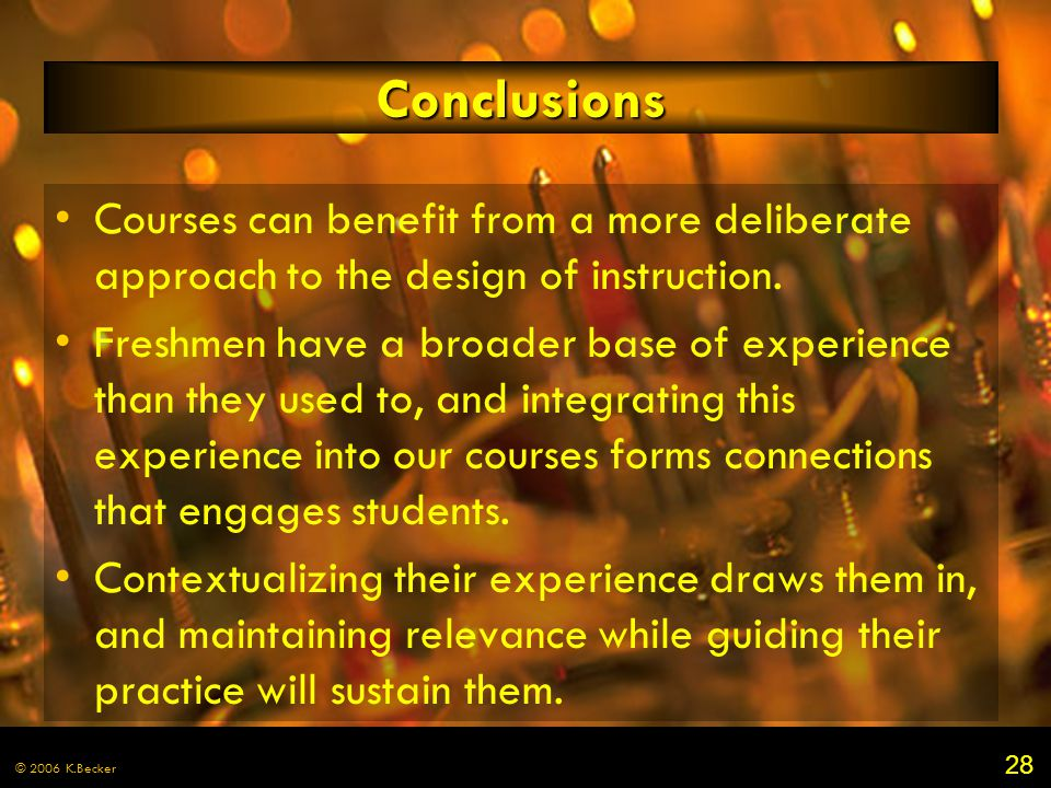 28 © 2006 K.Becker Conclusions Courses can benefit from a more deliberate approach to the design of instruction. Freshmen have a broader base of exper