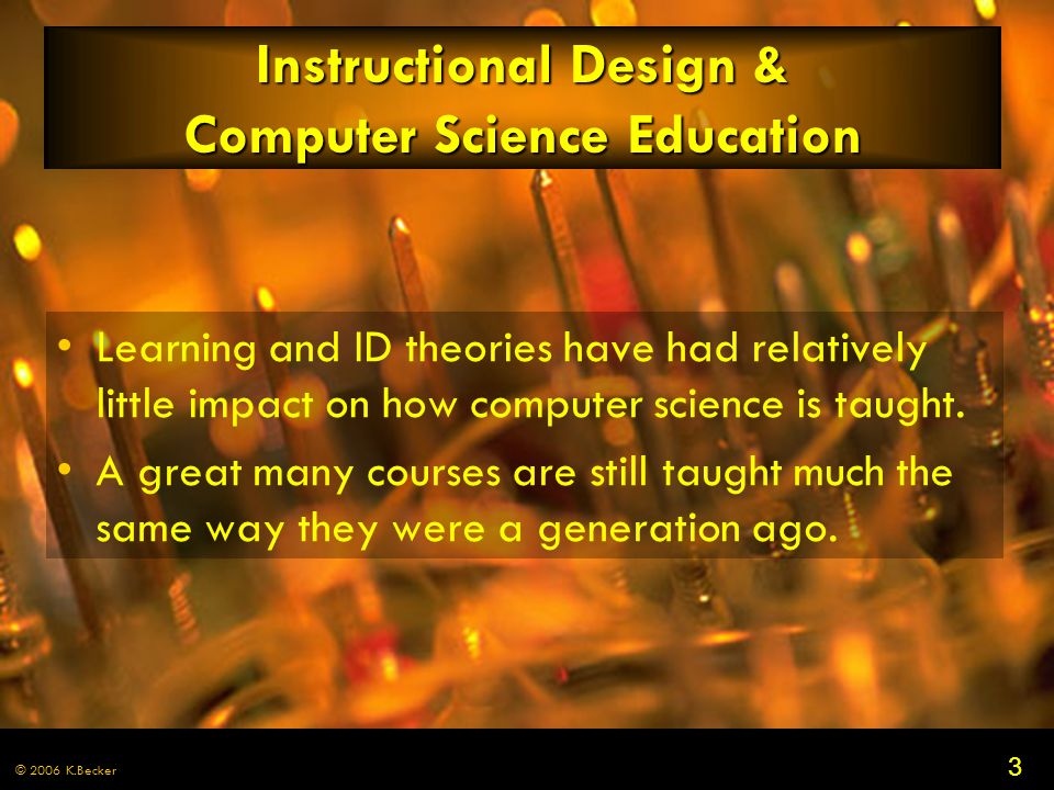 3 © 2006 K.Becker Instructional Design & Computer Science Education Learning and ID theories have had relatively little impact on how computer science