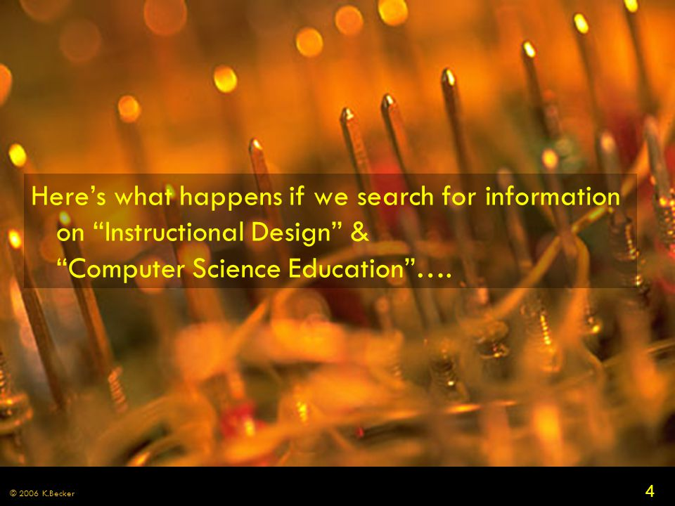 4 © 2006 K.Becker Here's what happens if we search for information on Instructional Design & Computer Science Education ….
