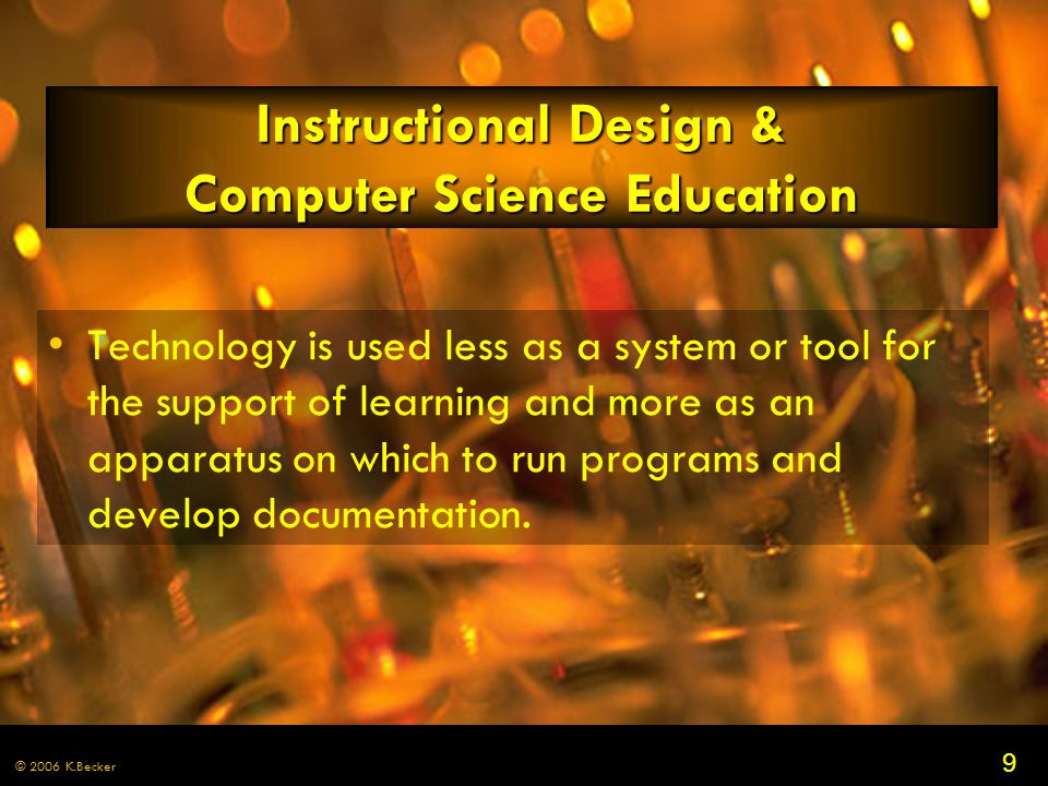 9 Instructional Design & Computer Science Education Technology is used less as a system or tool for the support of learning and more as an apparatus on which to run programs and develop documentation.