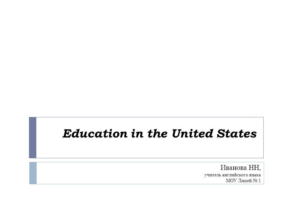 Education in the United States Иванова НН, учитель английского языка МОУ Лицей № 1